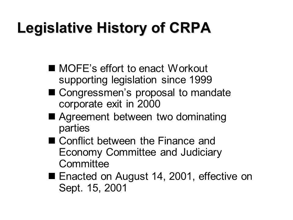 Legislative History of CRPA nMOFE's effort to enact Workout supporting legislation since 1999 nCongressmen's proposal to mandate corporate exit in 2000 nAgreement between two dominating parties nConflict between the Finance and Economy Committee and Judiciary Committee nEnacted on August 14, 2001, effective on Sept.