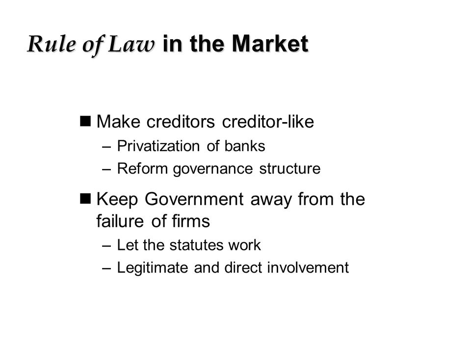 Rule of Law in the Market nMake creditors creditor-like –Privatization of banks –Reform governance structure nKeep Government away from the failure of firms –Let the statutes work –Legitimate and direct involvement