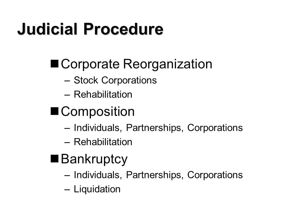 Judicial Procedure nCorporate Reorganization –Stock Corporations –Rehabilitation nComposition –Individuals, Partnerships, Corporations –Rehabilitation nBankruptcy –Individuals, Partnerships, Corporations –Liquidation