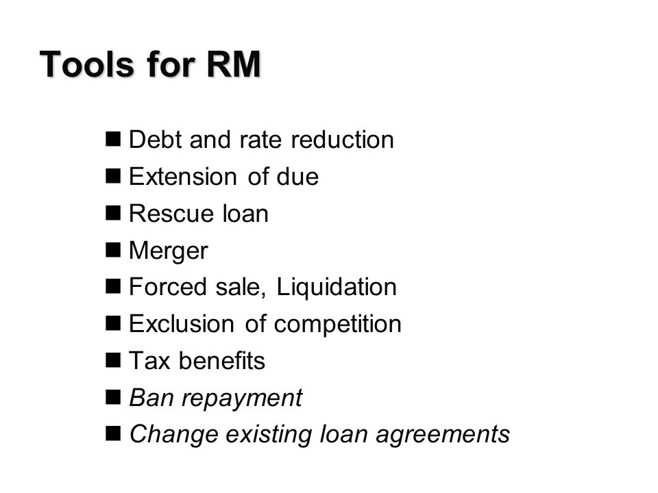 Tools for RM nDebt and rate reduction nExtension of due nRescue loan nMerger nForced sale, Liquidation nExclusion of competition nTax benefits nBan repayment nChange existing loan agreements