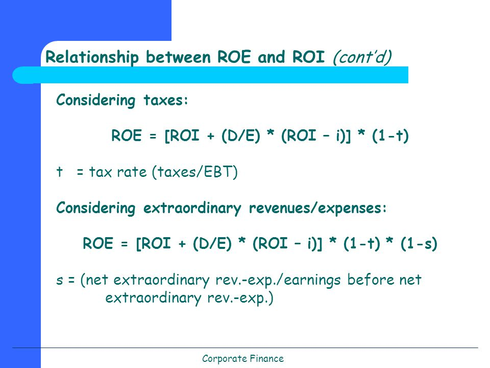 Corporate Finance Relationship between ROE and ROI (cont'd) Considering taxes: ROE = [ROI + (D/E) * (ROI – i)] * (1-t) t = tax rate (taxes/EBT) Considering extraordinary revenues/expenses: ROE = [ROI + (D/E) * (ROI – i)] * (1-t) * (1-s) s = (net extraordinary rev.-exp./earnings before net extraordinary rev.-exp.)