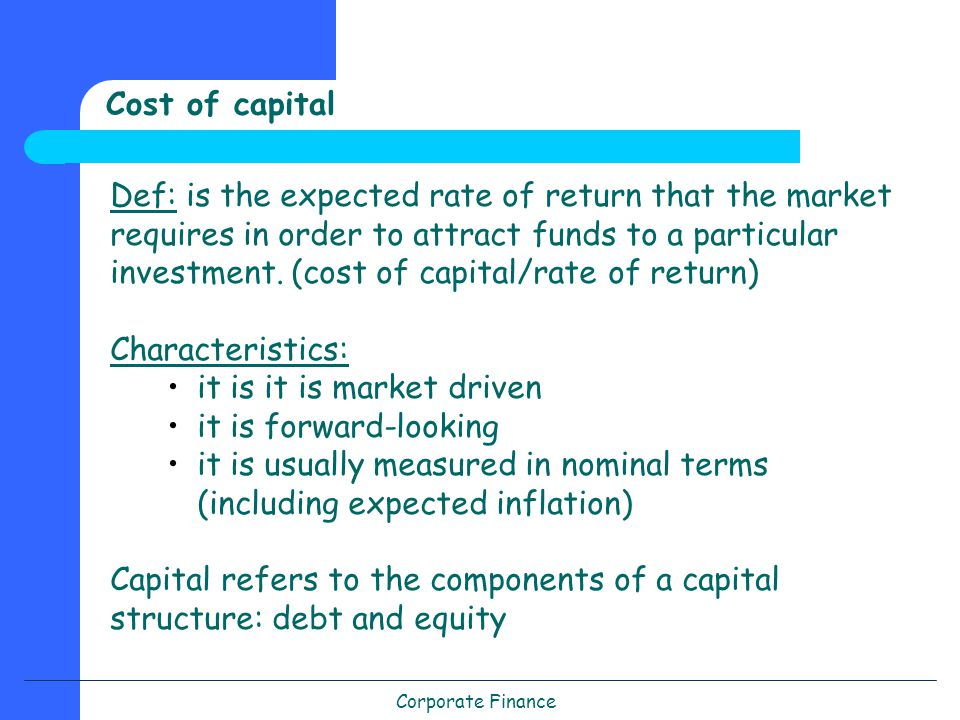 Corporate Finance Cost of capital Def: is the expected rate of return that the market requires in order to attract funds to a particular investment.