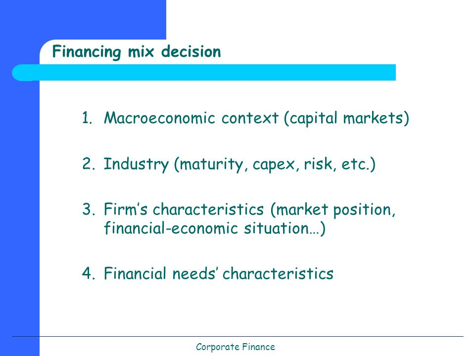 Corporate Finance Financing mix decision 1.Macroeconomic context (capital markets) 2.Industry (maturity, capex, risk, etc.) 3.Firm's characteristics (market position, financial-economic situation…) 4.Financial needs' characteristics