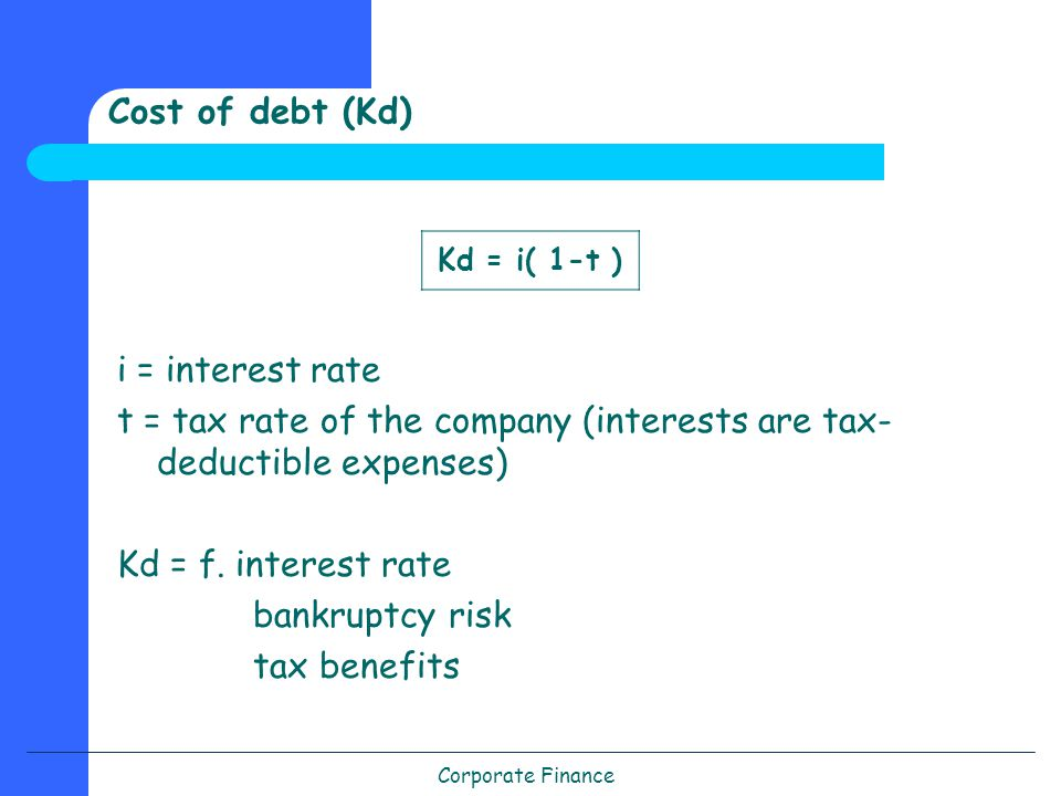 Corporate Finance i = interest rate t = tax rate of the company (interests are tax- deductible expenses) Kd = f.
