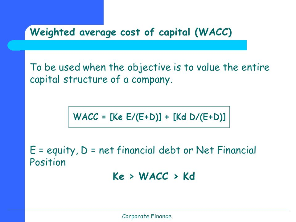 Corporate Finance Weighted average cost of capital (WACC) To be used when the objective is to value the entire capital structure of a company.