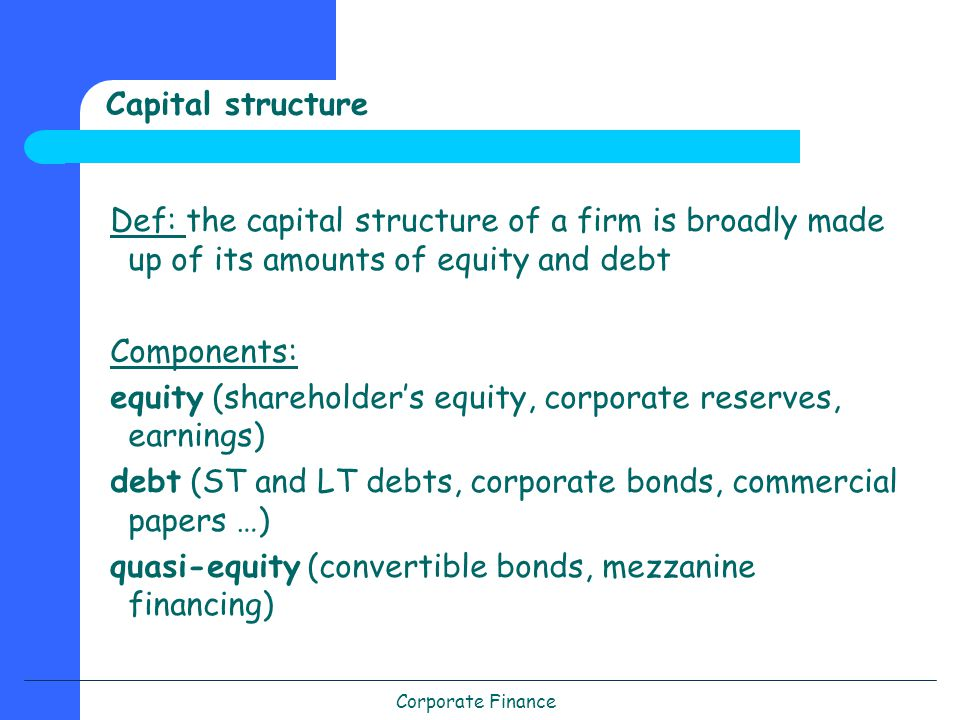 Corporate Finance Capital structure Def: the capital structure of a firm is broadly made up of its amounts of equity and debt Components: equity (shareholder's equity, corporate reserves, earnings) debt (ST and LT debts, corporate bonds, commercial papers …) quasi-equity (convertible bonds, mezzanine financing)