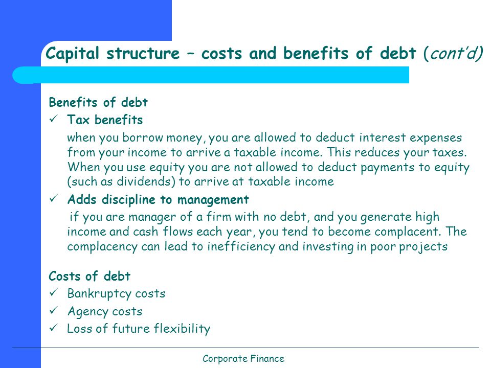 Corporate Finance Capital structure – costs and benefits of debt (cont'd) Benefits of debt Tax benefits when you borrow money, you are allowed to deduct interest expenses from your income to arrive a taxable income.