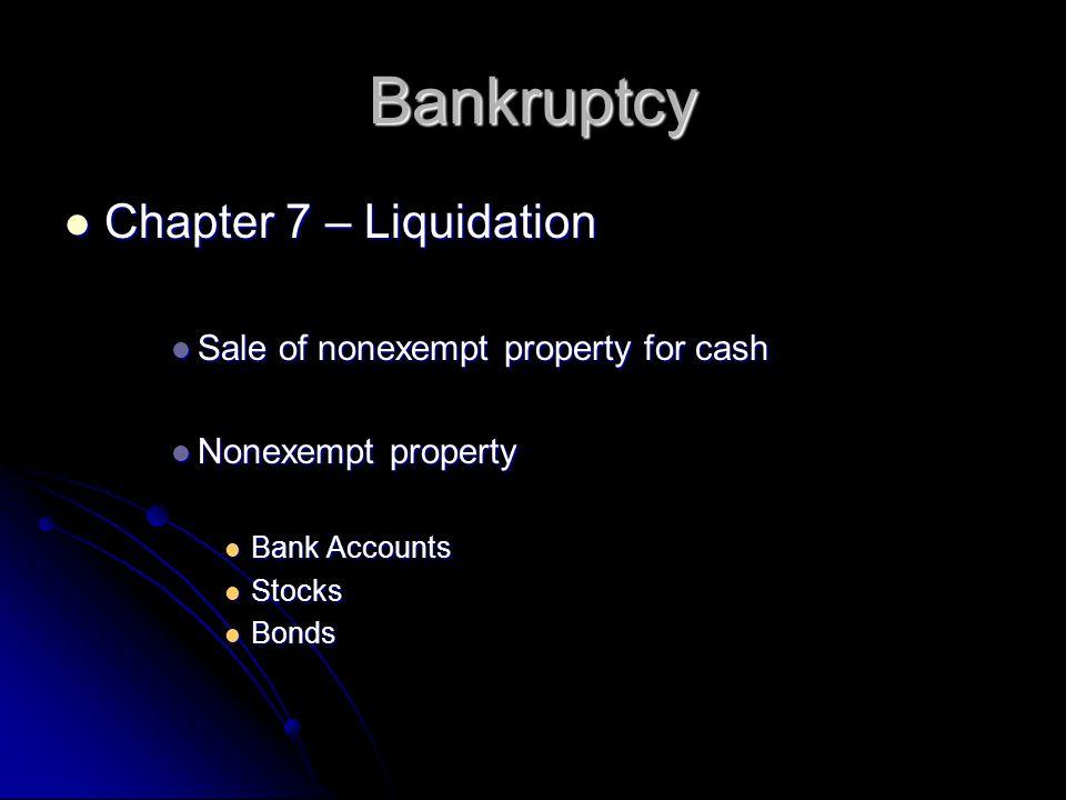 Bankruptcy Chapter 7 – Liquidation Chapter 7 – Liquidation Sale of nonexempt property for cash Sale of nonexempt property for cash Nonexempt property Nonexempt property Bank Accounts Bank Accounts Stocks Stocks Bonds Bonds