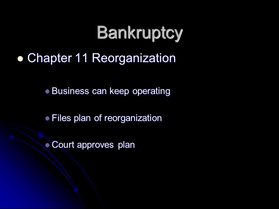 Chapter 11 Reorganization Chapter 11 Reorganization Business can keep operating Business can keep operating Files plan of reorganization Files plan of reorganization Court approves plan Court approves plan Bankruptcy