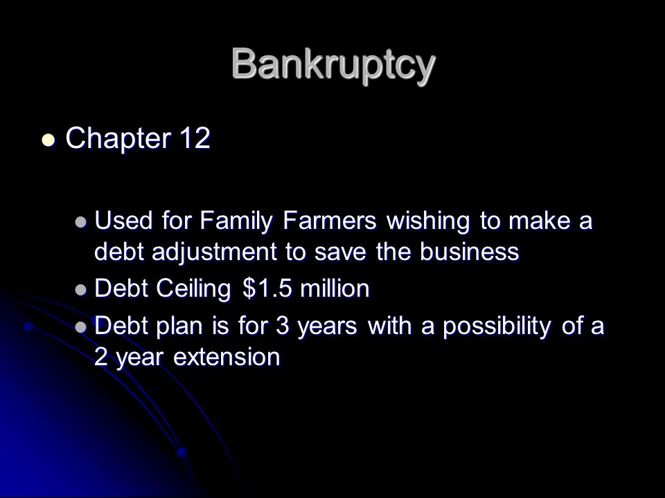 Bankruptcy Chapter 12 Chapter 12 Used for Family Farmers wishing to make a debt adjustment to save the business Used for Family Farmers wishing to make a debt adjustment to save the business Debt Ceiling $1.5 million Debt Ceiling $1.5 million Debt plan is for 3 years with a possibility of a 2 year extension Debt plan is for 3 years with a possibility of a 2 year extension