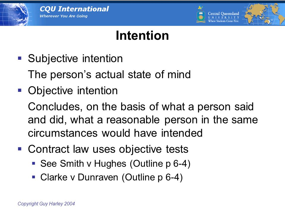 Copyright Guy Harley 2004 Intention  Subjective intention The person's actual state of mind  Objective intention Concludes, on the basis of what a p