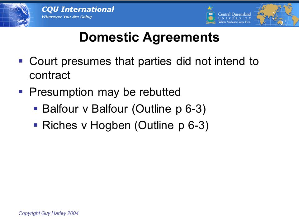 Copyright Guy Harley 2004 Domestic Agreements  Court presumes that parties did not intend to contract  Presumption may be rebutted  Balfour v Balfour (Outline p 6-3)  Riches v Hogben (Outline p 6-3)