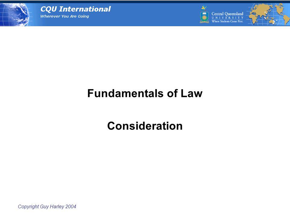 Copyright Guy Harley 2004 Fundamentals of Law Consideration