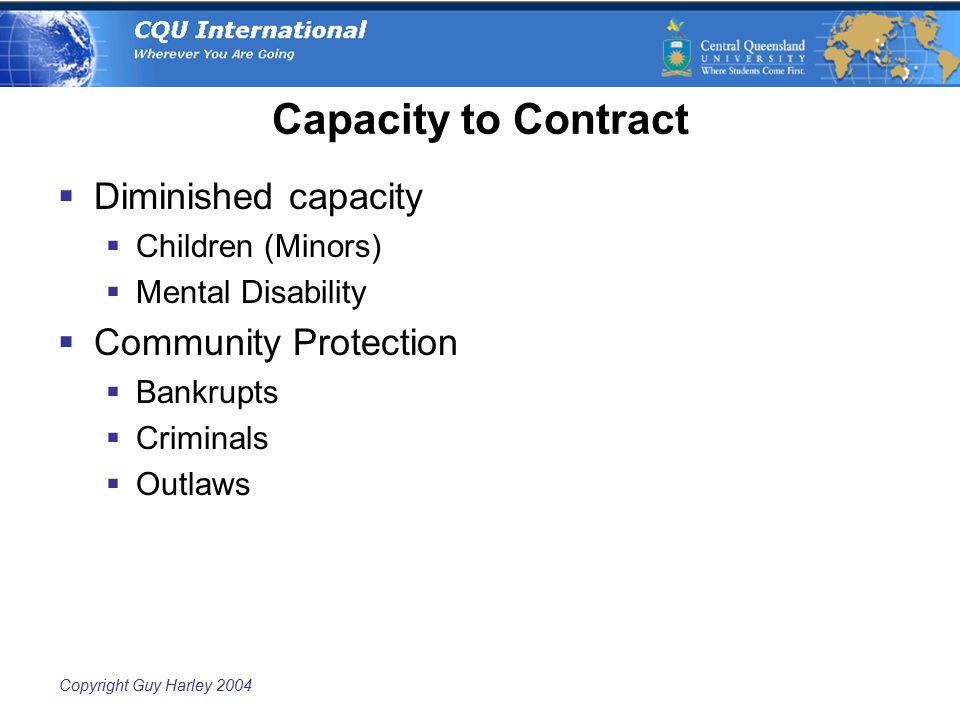 Copyright Guy Harley 2004 Capacity to Contract  Diminished capacity  Children (Minors)  Mental Disability  Community Protection  Bankrupts  Crim
