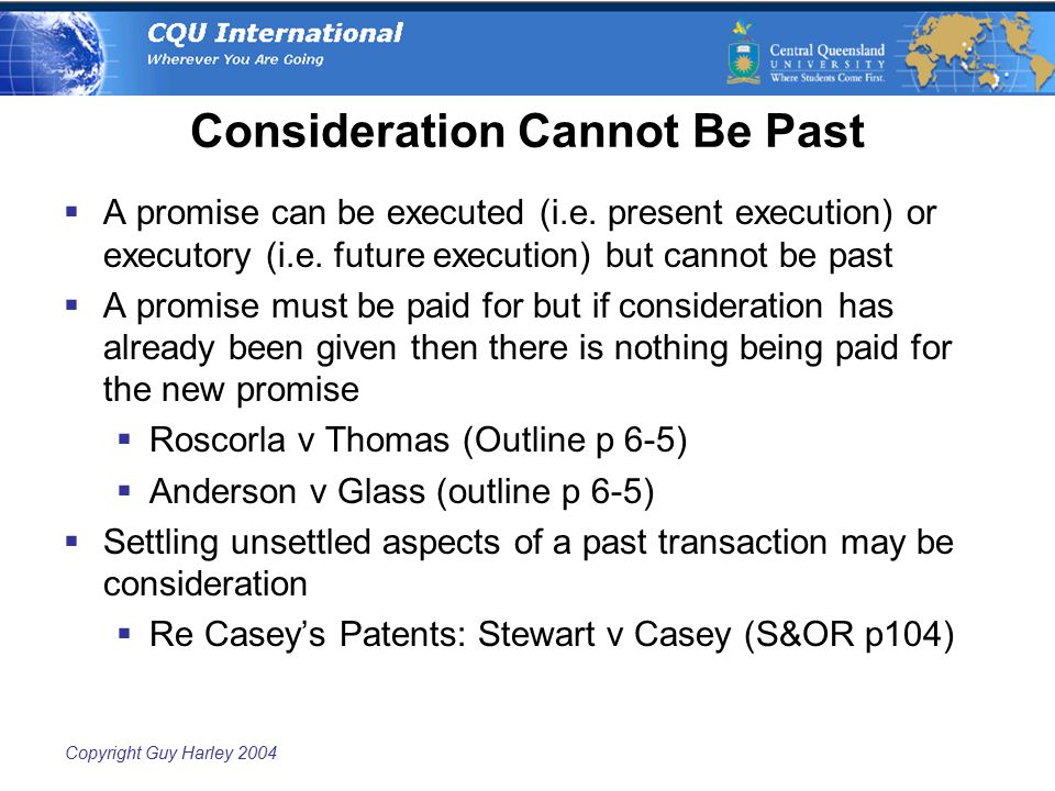 Copyright Guy Harley 2004 Consideration Cannot Be Past  A promise can be executed (i.e. present execution) or executory (i.e. future execution) but c