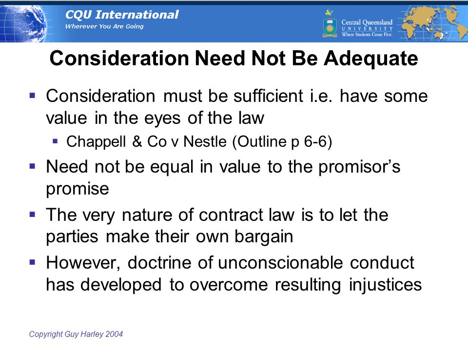 Copyright Guy Harley 2004 Consideration Need Not Be Adequate  Consideration must be sufficient i.e. have some value in the eyes of the law  Chappell
