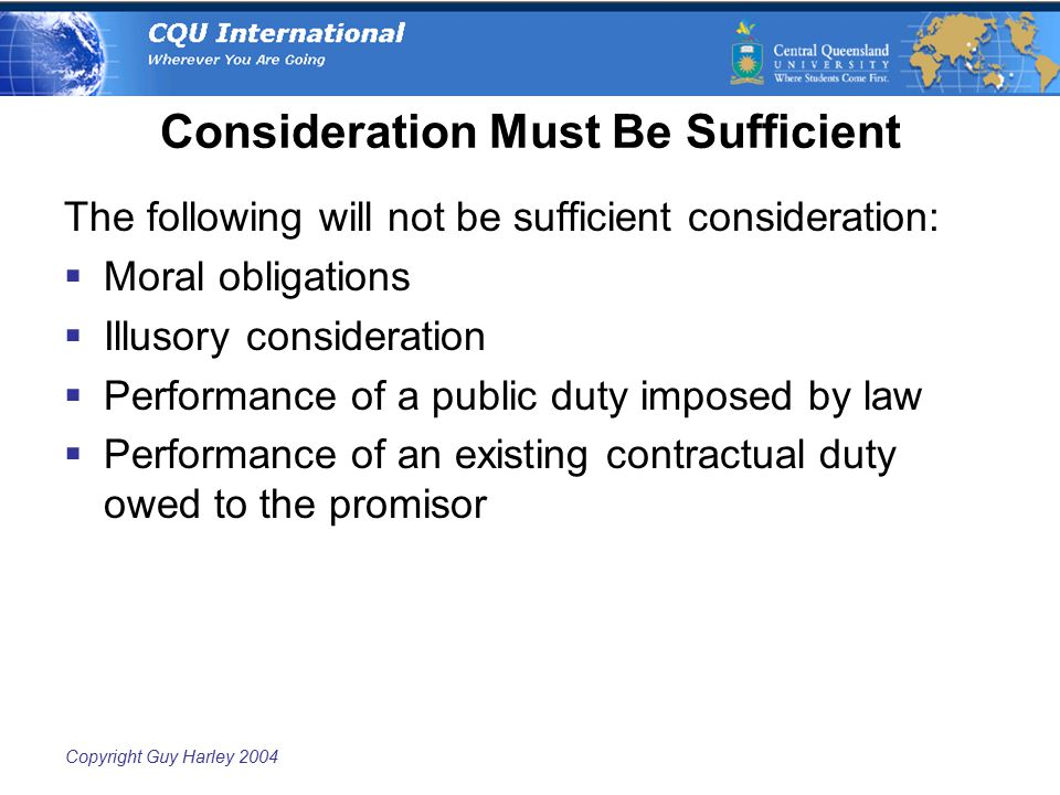 Copyright Guy Harley 2004 Consideration Must Be Sufficient The following will not be sufficient consideration:  Moral obligations  Illusory consideration  Performance of a public duty imposed by law  Performance of an existing contractual duty owed to the promisor