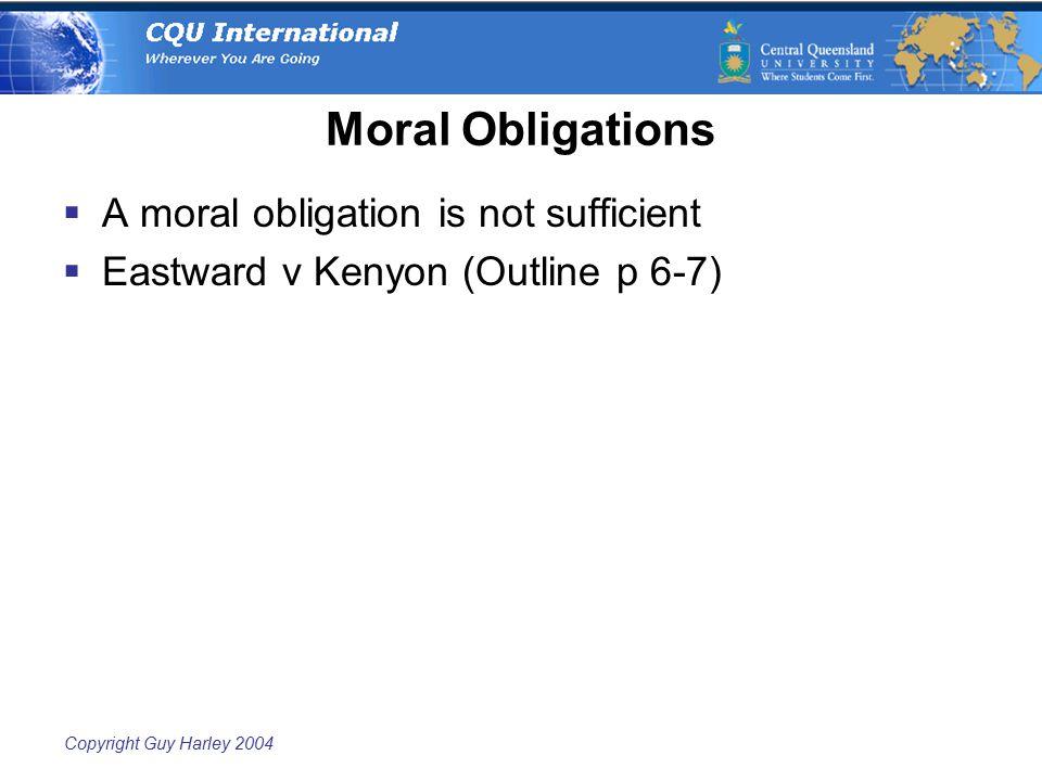 Copyright Guy Harley 2004 Moral Obligations  A moral obligation is not sufficient  Eastward v Kenyon (Outline p 6-7)