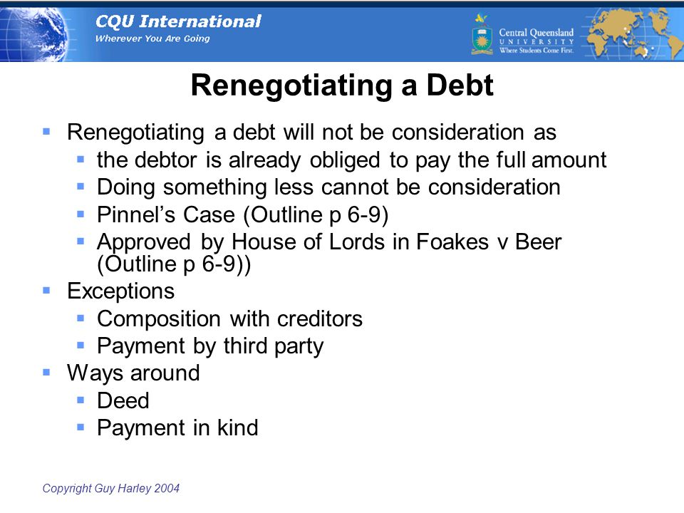 Copyright Guy Harley 2004 Renegotiating a Debt  Renegotiating a debt will not be consideration as  the debtor is already obliged to pay the full amo