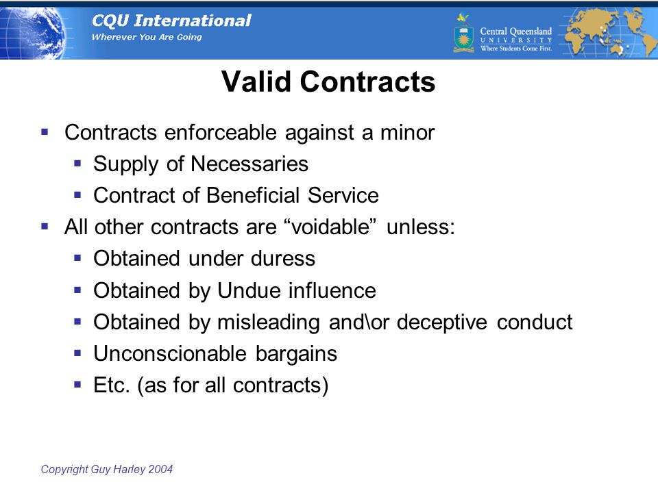 Copyright Guy Harley 2004 Valid Contracts  Contracts enforceable against a minor  Supply of Necessaries  Contract of Beneficial Service  All other contracts are voidable unless:  Obtained under duress  Obtained by Undue influence  Obtained by misleading and\or deceptive conduct  Unconscionable bargains  Etc.
