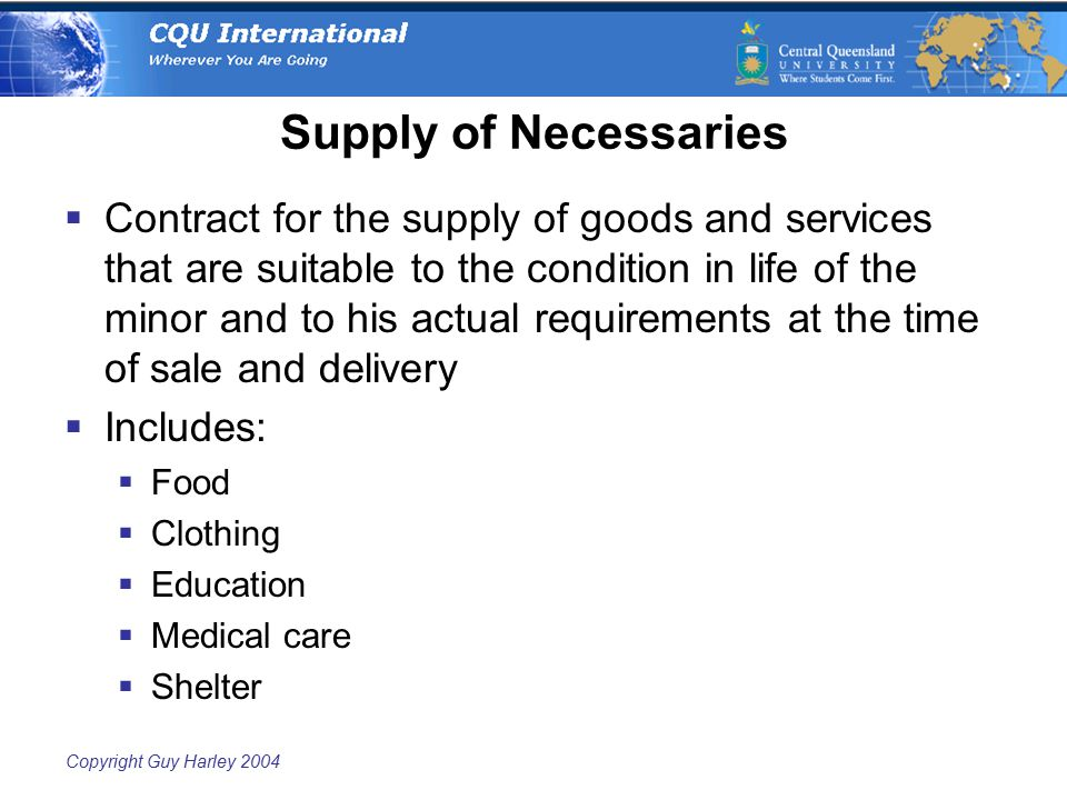 Copyright Guy Harley 2004 Supply of Necessaries  Contract for the supply of goods and services that are suitable to the condition in life of the mino