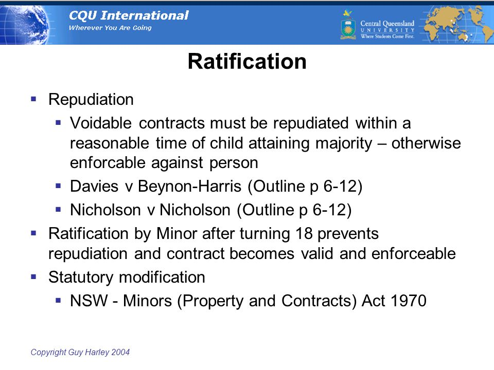 Copyright Guy Harley 2004 Ratification  Repudiation  Voidable contracts must be repudiated within a reasonable time of child attaining majority – otherwise enforcable against person  Davies v Beynon-Harris (Outline p 6-12)  Nicholson v Nicholson (Outline p 6-12)  Ratification by Minor after turning 18 prevents repudiation and contract becomes valid and enforceable  Statutory modification  NSW - Minors (Property and Contracts) Act 1970