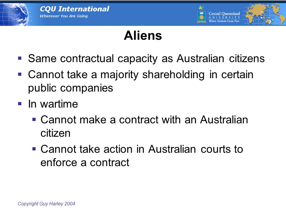 Copyright Guy Harley 2004 Aliens  Same contractual capacity as Australian citizens  Cannot take a majority shareholding in certain public companies  In wartime  Cannot make a contract with an Australian citizen  Cannot take action in Australian courts to enforce a contract