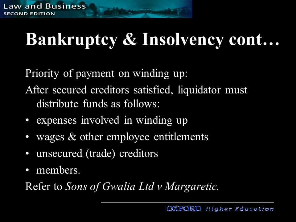 Bankruptcy & Insolvency cont… Priority of payment on winding up: After secured creditors satisfied, liquidator must distribute funds as follows: expenses involved in winding up wages & other employee entitlements unsecured (trade) creditors members.