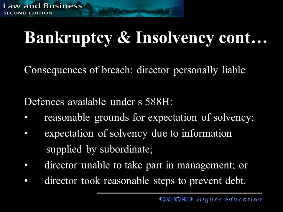 Bankruptcy & Insolvency cont… Consequences of breach: director personally liable Defences available under s 588H: reasonable grounds for expectation of solvency; expectation of solvency due to information supplied by subordinate; director unable to take part in management; or director took reasonable steps to prevent debt.