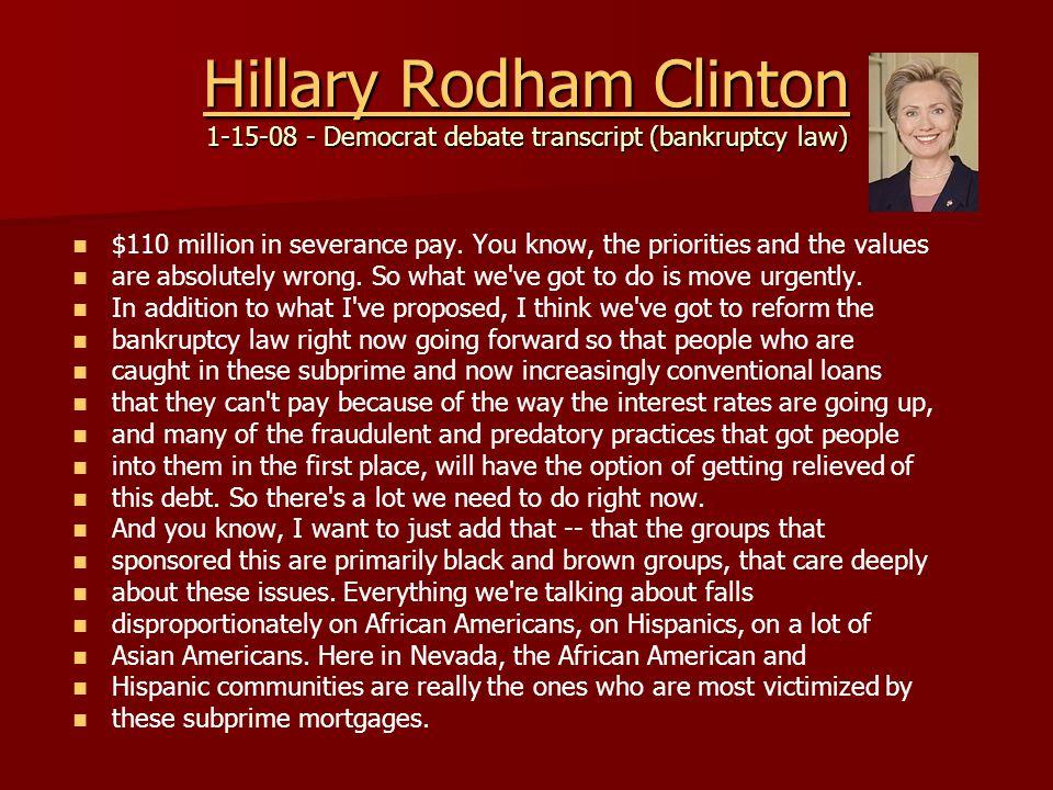 Hillary Rodham Clinton Hillary Rodham Clinton 1-15-08 - Democrat debate transcript (bankruptcy law) Hillary Rodham Clinton $110 million in severance pay.