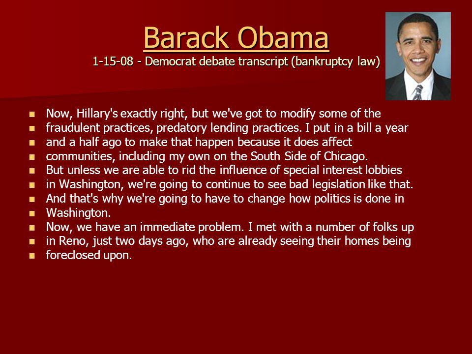 Barack Obama Barack Obama 1-15-08 - Democrat debate transcript (bankruptcy law) Barack Obama Now, Hillary s exactly right, but we ve got to modify some of the fraudulent practices, predatory lending practices.