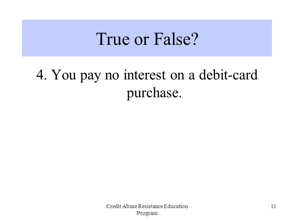 Credit Abuse Resistance Education Program 11 4. You pay no interest on a debit-card purchase. True or False?