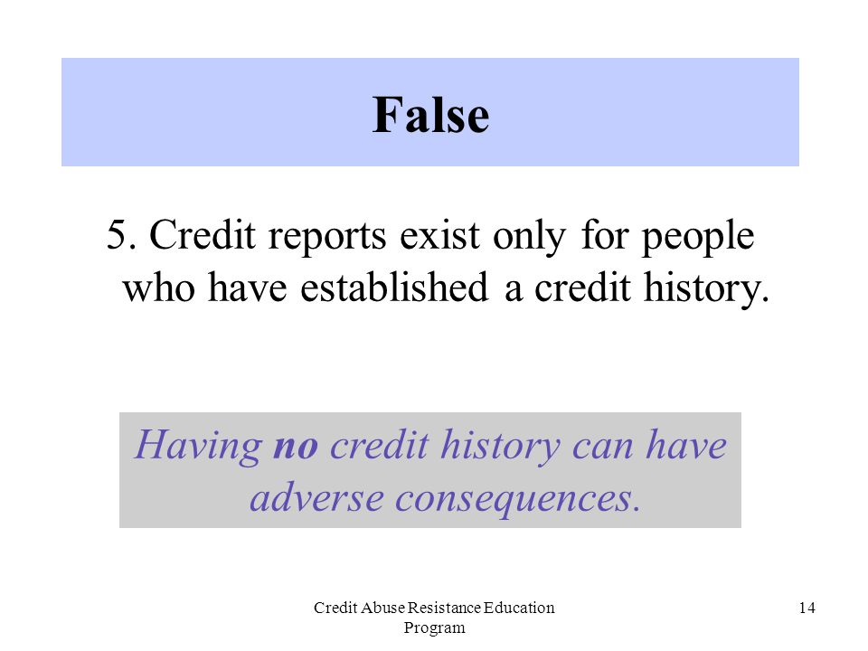 Credit Abuse Resistance Education Program 14 5. Credit reports exist only for people who have established a credit history. False Having no credit his
