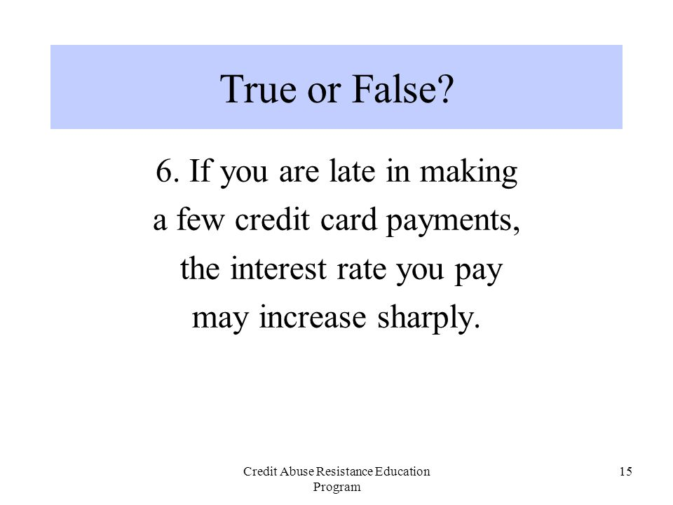 Credit Abuse Resistance Education Program 15 6. If you are late in making a few credit card payments, the interest rate you pay may increase sharply.