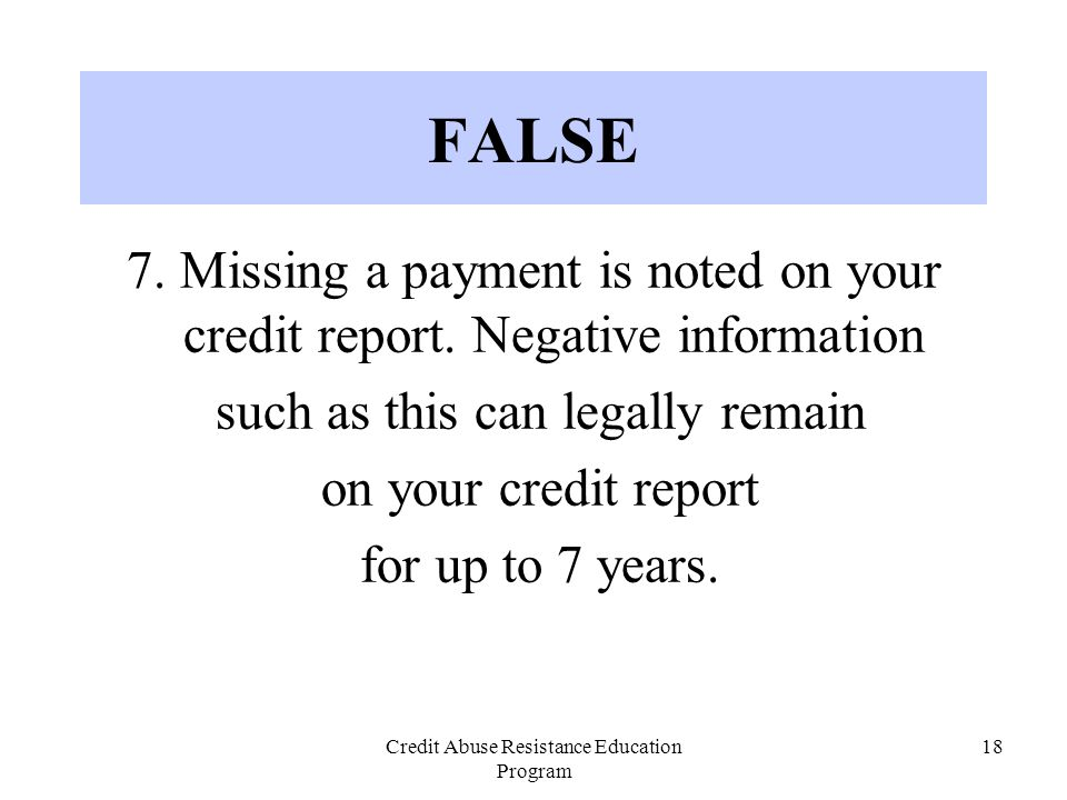 Credit Abuse Resistance Education Program 18 FALSE 7. Missing a payment is noted on your credit report. Negative information such as this can legally