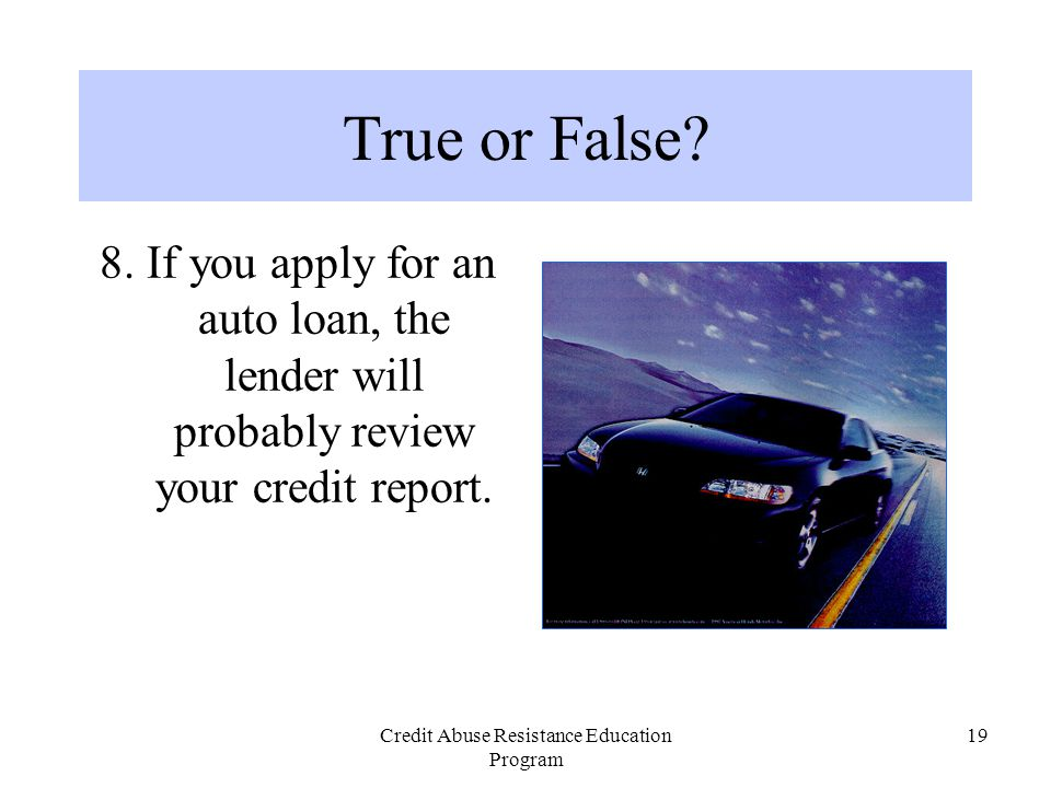 Credit Abuse Resistance Education Program 19 True or False? 8. If you apply for an auto loan, the lender will probably review your credit report.