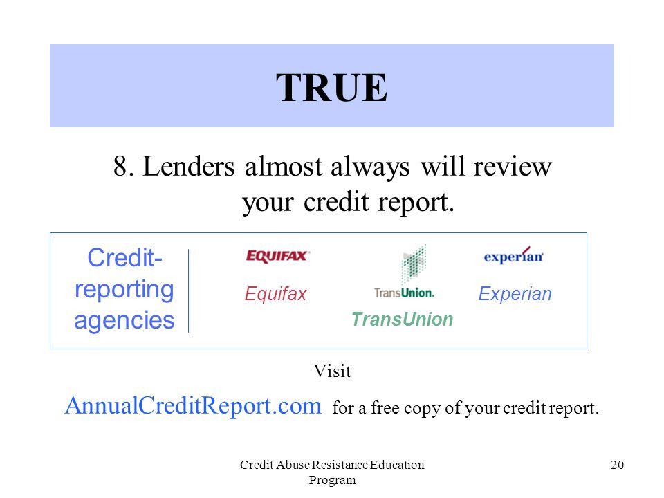 Credit Abuse Resistance Education Program 20 TRUE 8. Lenders almost always will review your credit report. Visit AnnualCreditReport.com for a free cop