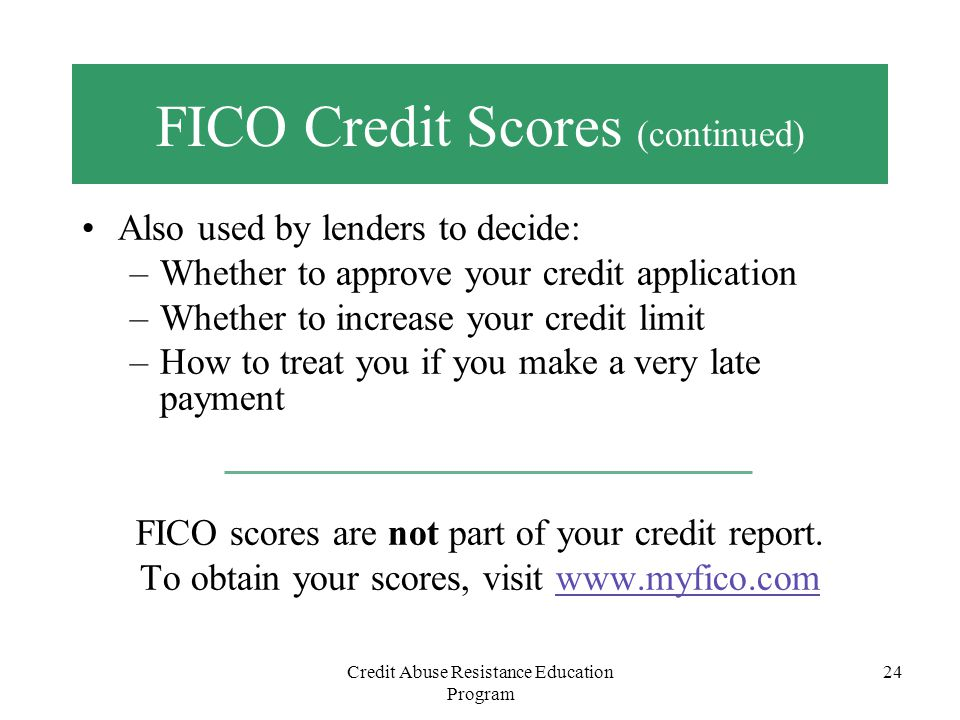 Credit Abuse Resistance Education Program 24 FICO Credit Scores (continued) Also used by lenders to decide: –Whether to approve your credit applicatio