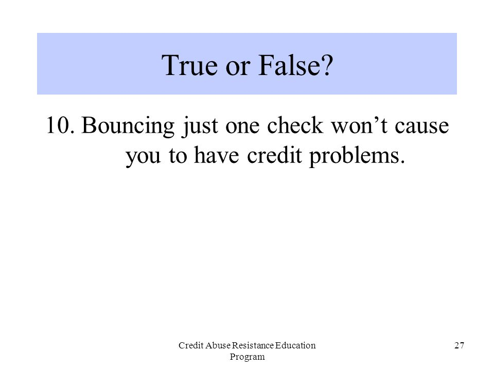 Credit Abuse Resistance Education Program 27 10. Bouncing just one check won't cause you to have credit problems. True or False?