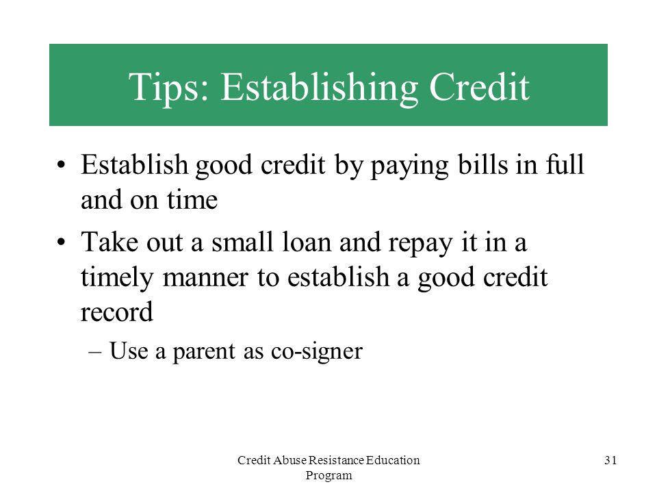 Credit Abuse Resistance Education Program 31 Tips: Establishing Credit Establish good credit by paying bills in full and on time Take out a small loan