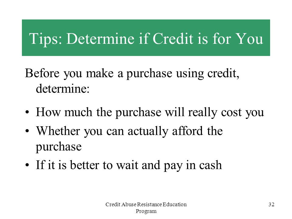Credit Abuse Resistance Education Program 32 Tips: Determine if Credit is for You Before you make a purchase using credit, determine: How much the pur