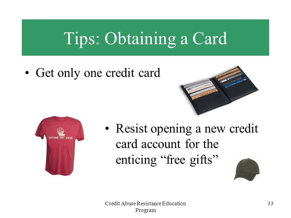 Credit Abuse Resistance Education Program 33 Tips: Obtaining a Card Get only one credit card Resist opening a new credit card account for the enticing