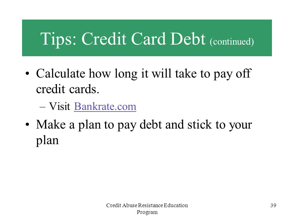 Credit Abuse Resistance Education Program 39 Tips: Credit Card Debt (continued) Calculate how long it will take to pay off credit cards. –Visit Bankra
