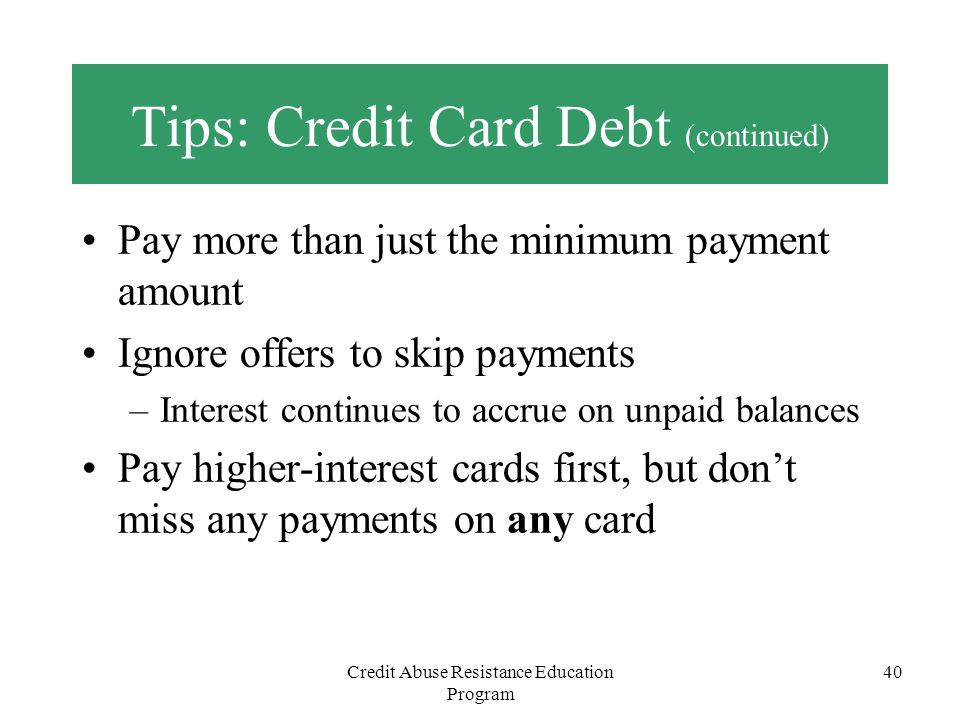 Credit Abuse Resistance Education Program 40 Tips: Credit Card Debt (continued) Pay more than just the minimum payment amount Ignore offers to skip pa