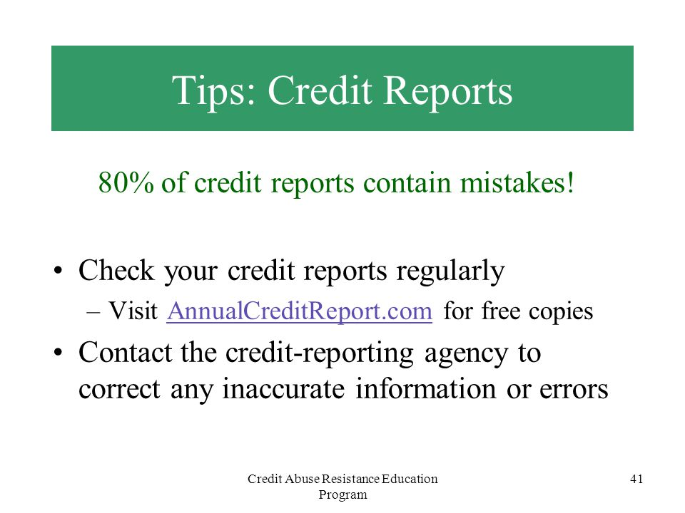 Credit Abuse Resistance Education Program 41 80% of credit reports contain mistakes! Check your credit reports regularly –Visit AnnualCreditReport.com