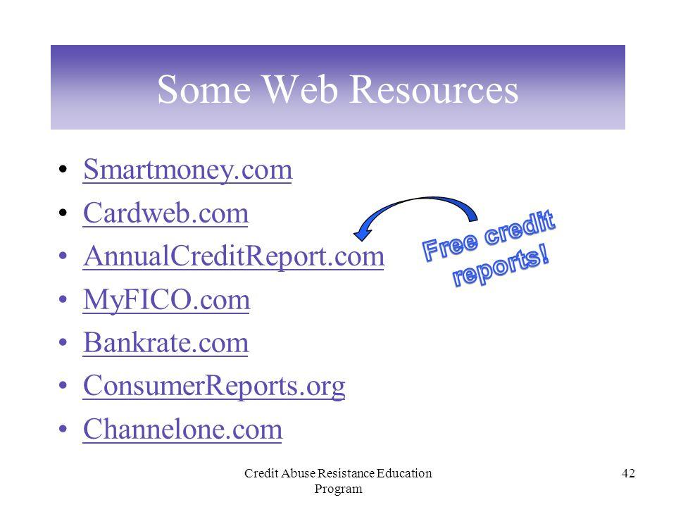 Credit Abuse Resistance Education Program 42 Some Web Resources Smartmoney.com Cardweb.com AnnualCreditReport.com MyFICO.com Bankrate.com ConsumerReports.org Channelone.com