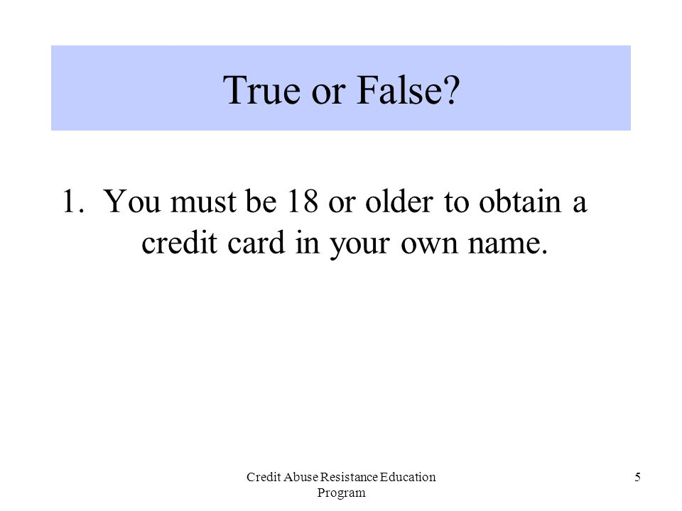 Credit Abuse Resistance Education Program 5 1. You must be 18 or older to obtain a credit card in your own name. True or False?