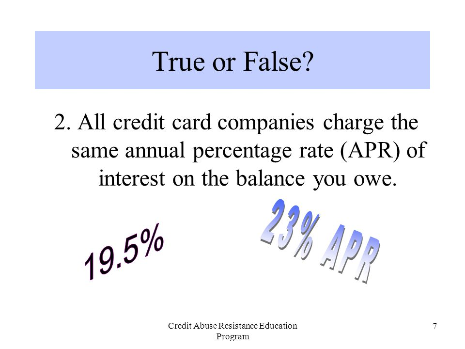 Credit Abuse Resistance Education Program 8 2.Different banks charge different APR rates.