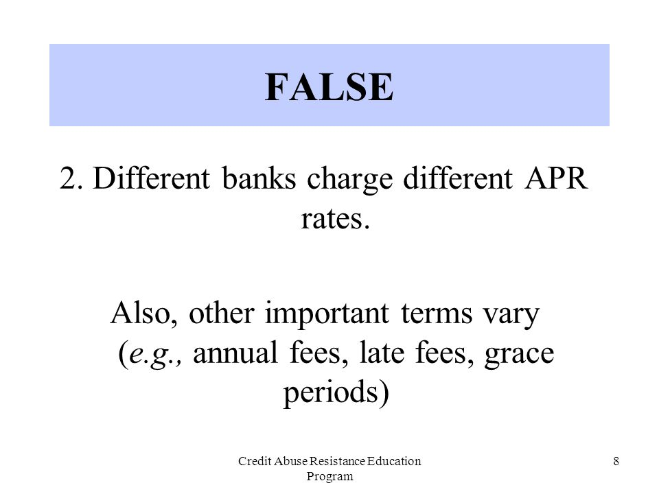 Credit Abuse Resistance Education Program 8 2. Different banks charge different APR rates. Also, other important terms vary (e.g., annual fees, late f