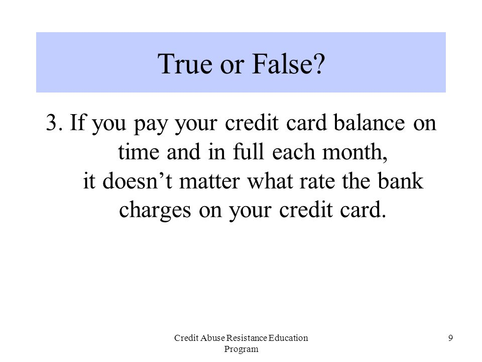 Credit Abuse Resistance Education Program 9 3. If you pay your credit card balance on time and in full each month, it doesn't matter what rate the ban